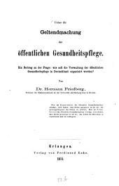 Über die Geltendmachung der öffentlichen Gesundheitspflege: ein Beitrag der Frage: wie soll die Verwaltung der öffentlichen Gesundheitspflege in Deutschland organisiert werden?