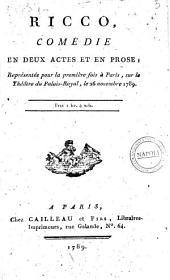 Ricco, comédie en deux actes et en prose, représentée pour la première fois à Paris, sur le thèâtre du Palais Royal, le 26 Novembre 1789