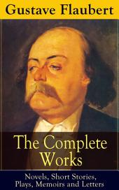The Complete Works of Gustave Flaubert: Novels, Short Stories, Plays, Memoirs and Letters: Original Versions of the Novels and Stories in French, An Interactive Bilingual Edition with Literary Essays on Flaubert by Guy de Maupassant, Virginia Woolf, Henry James, D.H. Lawrence
