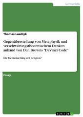 """Gegenüberstellung von Metaphysik und verschwörungstheoretischem Denken anhand von Dan Browns """"DaVinci Code"""": Die Demaskierung der Religion?"""