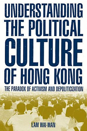 Understanding the Political Culture of Hong Kong  The Paradox of Activism and Depoliticization PDF