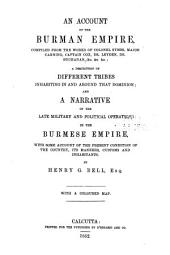 An Account of the Burman Empire, Compiled from the Works of Colonel Symes, Major Canning, Captain Cox, Dr. Leyden, Dr. Buchanan, &c. &c. &c: A Description of Different Tribes Inhabiting in and Around that Dominion and a Narrative of the Late Military and Political Operations in the Burmese Empire, with Some Account of the Present Condition of the Country, Its Manners, Customs and Inhabitants