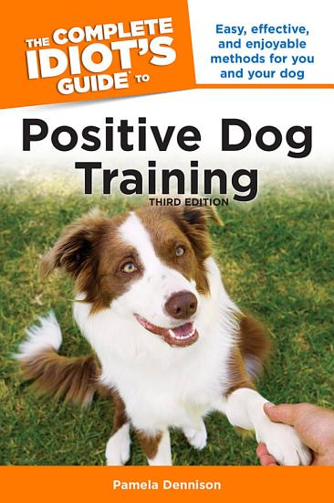 The Complete Idiot s Guide to Positive Dog Training  3rd Edition PDF