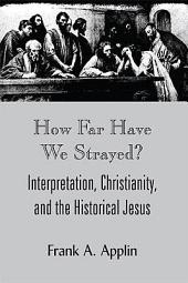 How Far Have We Strayed?: Interpretation, Christianity, and the Historical Jesus