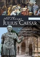 All Things Julius Caesar  An Encyclopedia of Caesar s World and Legacy  2 volumes  PDF