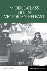 Middle Class Life in Victorian Belfast PDF