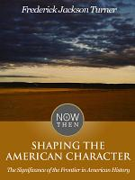 Shaping the American Character  The Significance of the Frontier in American History PDF