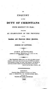An Inquiry on the Duty of Christians with Respect to War: Including an Examination of the Principle of the London and American Peace Societies : in a Series of Letters
