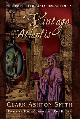 The Collected Fantasies of Clark Ashton Smith  A Vintage From Atlantis PDF