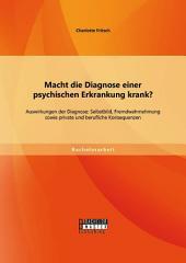 Macht die Diagnose einer psychischen Erkrankung krank? - Auswirkungen der Diagnose: Selbstbild, Fremdwahrnehmung sowie private und berufliche Konsequenzen