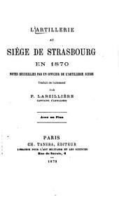 L'artillerie au siége de Strasbourg en 1870: Notes recueillies par un officier de l'artillerie Suisse