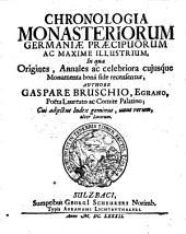 Chronologia Monasteriorum Germaniae Praecipuorum Ac Maxime Illustrium: In qua Origines, Annales ac celebriora cujusque Monumenta bonâ fide recensentur : Cui adjectus Index geminus, unus rerum, alter Locorum