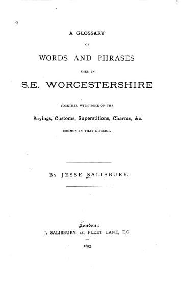 A Glossary of Words and Phrases Used in S  E  Worcestershire  Together with Some of the Sayings  Customs  Superstitions  Charms   c  Common in that District PDF
