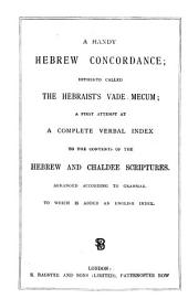 A Handy Hebrew Concordance: Hitherto Called the Hebraist's Vade Mecum : a First Attempt at a Complete Verbal Index to the Contents of the Hebrew and Chaldee Scriptures : Arranged According to Grammar to which is Added an English Index
