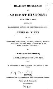 Blair's Outlines of Ancient History: On a New Plan, Embracing Biographical Notices of Illustrious Persons, Generalviews of the Geography, Population, Politics, Religion, Military and Naval Affairs, Arts, Literature, Manners, Customs, and Society of Ancient Nations, a Chronological Table, and a Dictionary of Proper Names that Occur in the Work