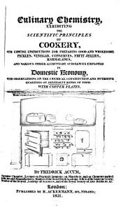Culinary Chemistry: Exhibiting the Scientific Principles of Cookery, with Concise Instructions for Preparing Good and Wholesome Pickles, Vinegar, Conserves, Fruit Jellies, Marmalades, and Various Other Alimentary Substances Employed in Domestic Economy, with Observations on the Chemical Constitution and Nutritive Qualities of Different Kinds of Food : with Copper Plates
