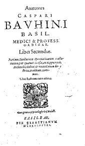 Anatomes Caspari Bauhini... liber secundus: partium similarium spermaticarum tractationem, per quatuor causas, ex Hippocratis, Aristotelis, Galeni et recentiorum doctrina, traditam, continens...