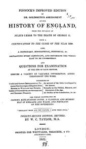 Pinnock's Improved Edition of Dr. Goldsmith's Abridgment of the History of England: From the Invasion of Julius Caesar to the Death of George II, with a Continuation to the Close of the Year 1830 : Also, a Dictionary, Biographical, Historical, &c., Explaining Every Difficulty and Rendering the Whole Easy to be Understood, and Questions for Examination at the End of Each Section, Besides a Variety of Valuable Information Added Throughout the Work, Consisting of Useful and Correct Genealogical Tables of the Sovereigns of England, from Egbert to William the Fourth, Tables of Contemporary Sovereigns and Eminent Persons, an Account of the Idols Worshipped by the Saxons, Remarks on the Politics, Manners, and Literature of the Age, an Outline of the Constitution, &c. &c. : the Whole Illustrated by Copious Explanatory Notes, a Classical and Modern Map of England and Wales, and Portraits of the Sovereigns