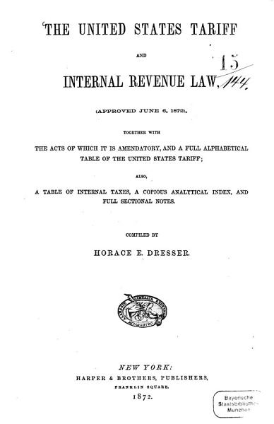 The United States tariff and internal revenue law   approved June 6  1872   together with the acts of which it is amendatory  and a full alphabetical table of the United States tariff