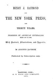 Henry J. Raymond and the New York Press, for Thirty Years: Progress of American Journalism from 1840 to 1870