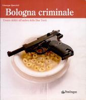 Bologna criminale: trenta delitti all'ombra delle Due Torri
