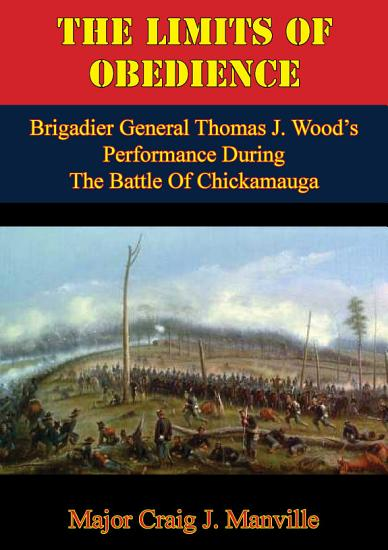 The Limits Of Obedience  Brigadier General Thomas J  Wood   s Performance During The Battle Of Chickamauga PDF