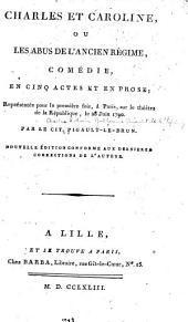 Charles et Caroline: ou, Les abus de l'ancien régime, comédie, en cinq actes et en prose ...