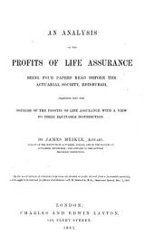 An Analysis of the Profits of Life Assurance: Being Four Papers Read Before the Actuarial Society, Edinburgh: Inquiring Into the Sources of the Profits of Life Assurance with a View to Their Equitable Distribution
