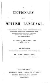 A Dictionary of the Scottish Language: In which the Words are Explained in Their Different Senses, Authorized by the Names of the Writers by Whom They are Used, Or the Titles of the Works in which They Occur, and Derived from Their Originals