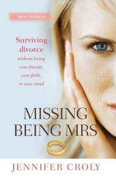 Missing Being Mrs: Surving divorce without losing your friends, your faith or your mind