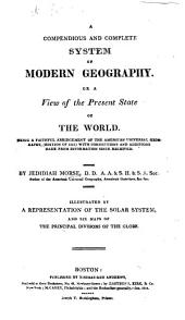 A Compendious and Complete System of Modern Geography: Or, A View of the Present State of the World. Being a Faithful Abridgement of the American Universal Geography (edition of 1812) with Corrections and Additions ...