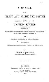 A Manual of the Direct and Excise Tax System of the United States: Including the Forms and Regulations Established by the Commissioner of Internal Revenue; the Decisions and Rulings of the Commissioner; Together with Extracts from the Correspondence of the Office