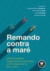 Remando Contra a Maré: Política Industrial e Desenvolvimento Econômico no Rio Grande do Sul