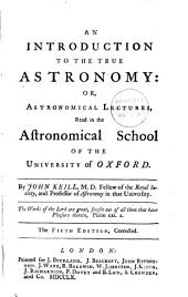 An Introduction to the True Astronomy:: Or, Astronomical Lectures, Read in the Astronomical School of the University of Oxford