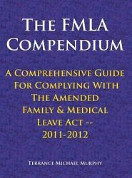 The Fmla Compendium A Comprehensive Guide For Complying With The Amended Family Medical Leave Act 2011 2012 Book PDF