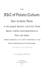 The A B C of Potato Culture: How to Grow Them in the Largest Quantity, and of the Finest Quality, with the Least Expenditure of Time and Labor; Carefully Considering All the Latest Improvements in this Branch of Agriculture Up to the Present Date ...