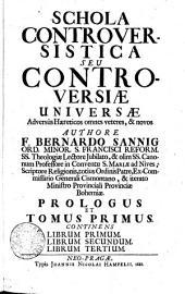 Schola Controversistica Seu Controversiae Universae Adversus Haereticos omnes veteres, & novos: Continens Librum Primum, Librum Secundum, Librum Tertium. Prologus et Tomus Primus