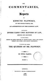The Commentaries: Or Reports of Edmund Plowden ... : Containing Divers Cases Upon Matters of Law, Argued and Adjudged in the Several Reigns of King Edward VI., Queen Mary, King and Queen Philip and Mary, and Queen Elizabeth [1548-1579] : to which are Added, The Quaeries of Mr. Plowden. In Two Parts, Part 1