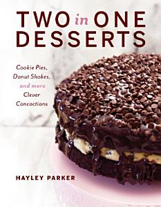 Two in One Desserts  Cookie Pies  Cupcake Shakes  and More Clever Concoctions Book