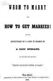 Whom to Marry and how to Get Married, Or, The Adventures of a Lady in Search of a Good Husband