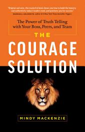The Courage Solution: The Power of Truth Telling with Your Boss, Peers, and Team