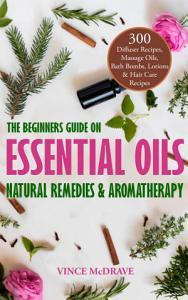 The Beginners Guide on Essential Oils, Natural Remedies and Aromatherapy