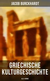 Griechische Kulturgeschichte (in 4 Bänden): Die Griechen und ihr Mythus + Staat und Nation + Religion und Kultus + Die Erkundung der Zukunft + Zur Gesamtbilanz des griechischen Lebens + Die Bildende Kunst + Poesie und Musik und viel mehr