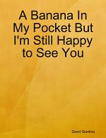 A Banana In My Pocket But I'm Still Happy to See You