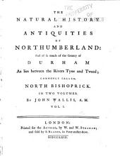 The Natural History and Antiquities of Northumberland: And So Much of the County of Durham as Lies Between the Rivers Tyne and Tweed; Commonly Called North Bishoprick ...
