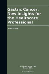 Gastric Cancer: New Insights for the Healthcare Professional: 2013 Edition