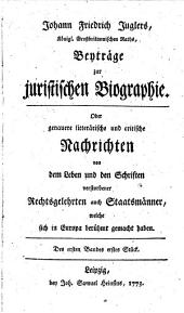 Johann Friedrich Juglers Beyträge zur juristischen Biographie oder genauere litterarische und critische Nachrichten von dem Leben und den Schriften verstorbener Rechtsgelehrten auch Staatsmänner, welche sich in Europa berühmt gemacht haben: Band 1