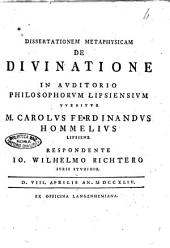 Dissertationem metaphysicam de diuinatione in auditorio philosophorum Lipsiensium tuebitur M. Carolus Ferdinandus Hommelius Lipsiens. Respondente Io. Wilhelmo Richtero ... d. 8. aprilis an. 1744
