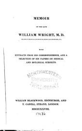 Memoir of the Late William Wright, M. D.: With Extracts from His Correspondence, and a Selection of His Papers on Medical and Botanical Subjects