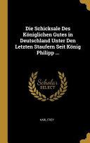 Die Schicksale Des K  niglichen Gutes in Deutschland Unter Den Letzten Staufern Seit K  nig Philipp     PDF